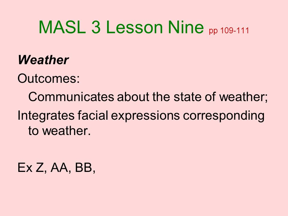 MASL 3 Lesson Nine pp 109-111 Weather Outcomes: Communicates about the state of weather; Integrates facial expressions corresponding to weather. Ex Z,