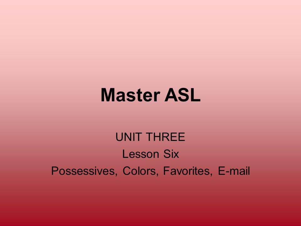 Master ASL UNIT THREE Lesson Six Possessives, Colors, Favorites, E-mail