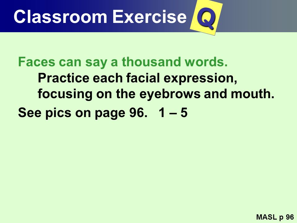 Classroom Exercise Faces can say a thousand words. Practice each facial expression, focusing on the eyebrows and mouth. See pics on page 96. 1 – 5 MAS