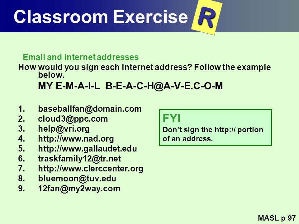 Classroom Exercise Email and internet addresses How would you sign each internet address? Follow the example below. MY E-M-A-I-L B-E-A-C-H@A-V-E.C-O-M