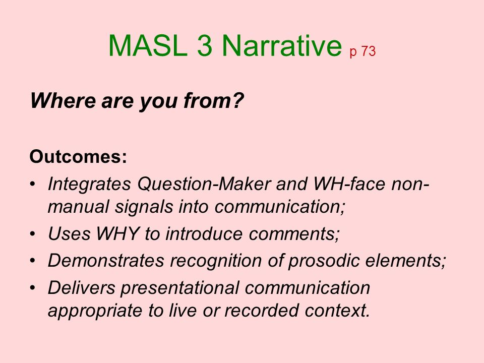 MASL 3 Narrative p 73 Where are you from? Outcomes: Integrates Question-Maker and WH-face non- manual signals into communication; Uses WHY to introduc