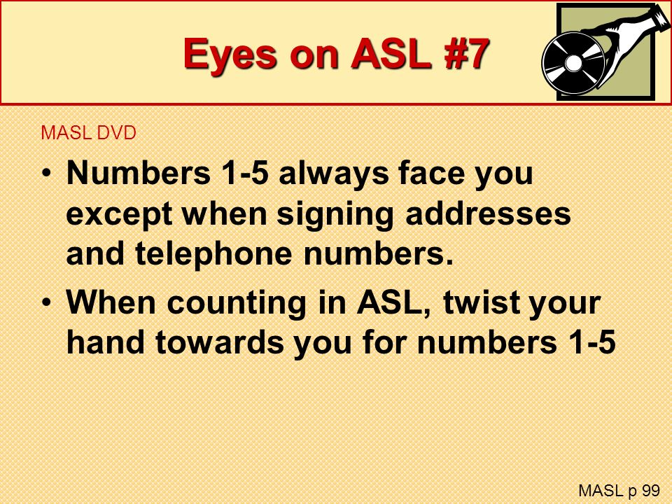 Eyes on ASL #7 MASL DVD Numbers 1-5 always face you except when signing addresses and telephone numbers. When counting in ASL, twist your hand towards