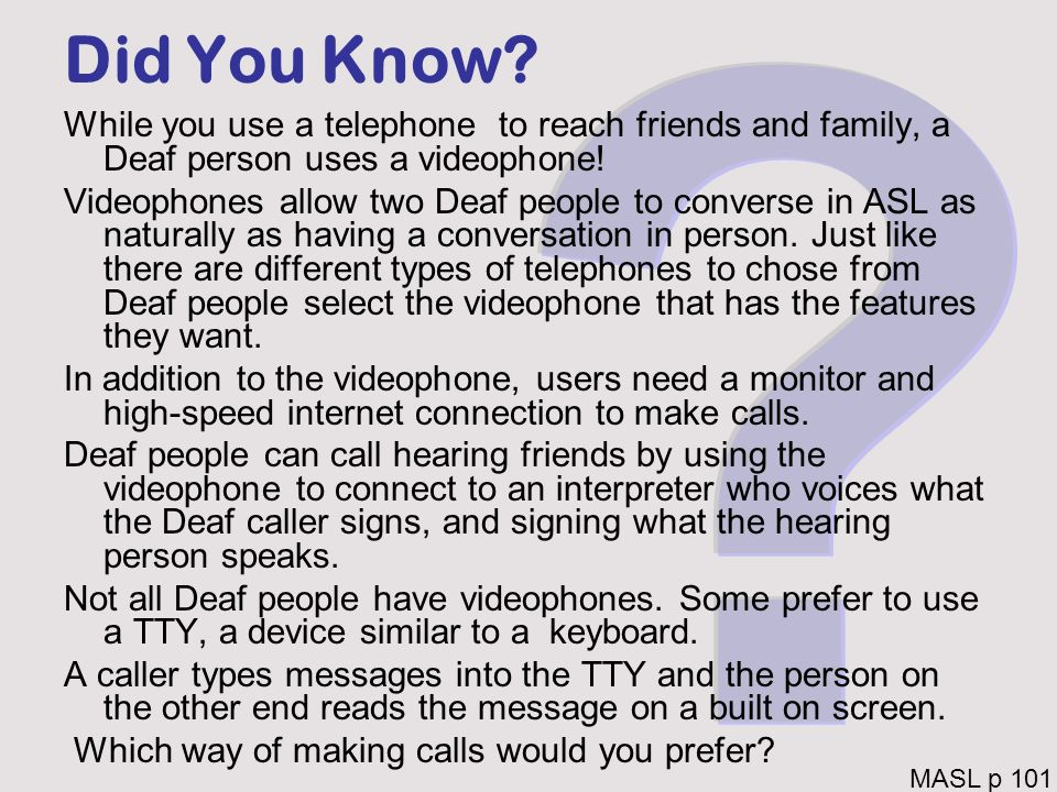 Did You Know? While you use a telephone to reach friends and family, a Deaf person uses a videophone! Videophones allow two Deaf people to converse in
