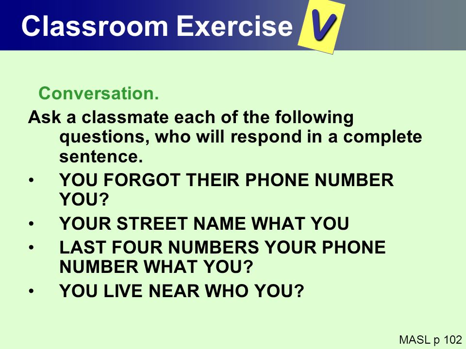 Classroom Exercise Conversation. Ask a classmate each of the following questions, who will respond in a complete sentence. YOU FORGOT THEIR PHONE NUMB