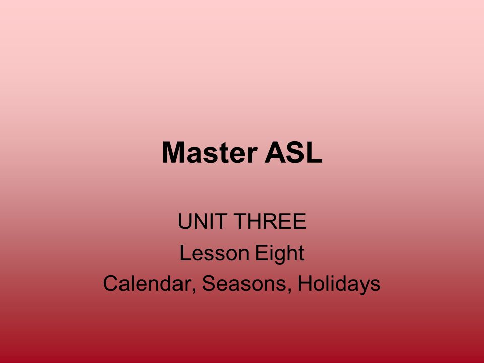 Master ASL UNIT THREE Lesson Eight Calendar, Seasons, Holidays