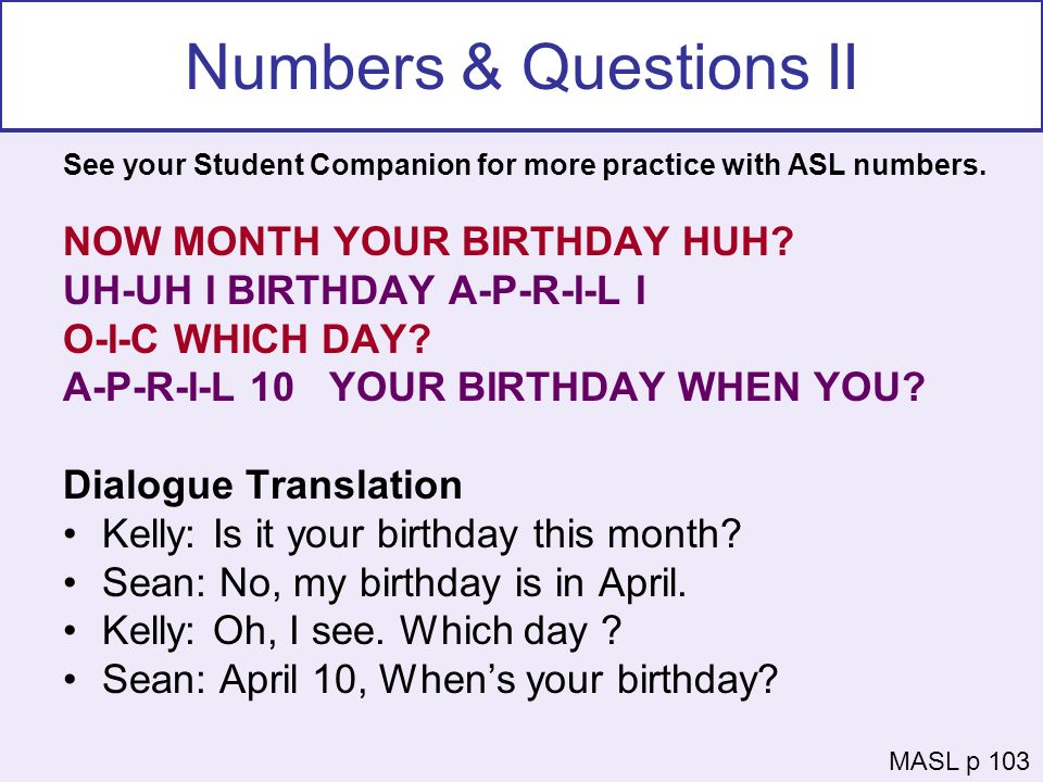 Numbers & Questions II See your Student Companion for more practice with ASL numbers. NOW MONTH YOUR BIRTHDAY HUH? UH-UH I BIRTHDAY A-P-R-I-L I O-I-C