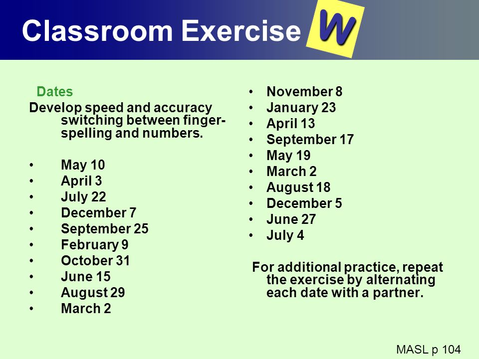 Classroom Exercise Dates Develop speed and accuracy switching between finger- spelling and numbers. May 10 April 3 July 22 December 7 September 25 Feb