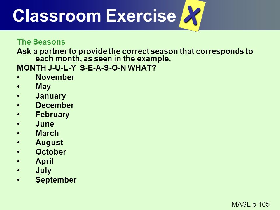 Classroom Exercise The Seasons Ask a partner to provide the correct season that corresponds to each month, as seen in the example. MONTH J-U-L-Y S-E-A