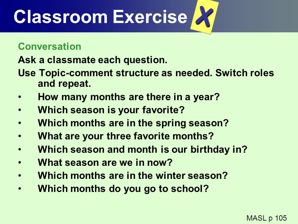 Classroom Exercise Conversation Ask a classmate each question. Use Topic-comment structure as needed. Switch roles and repeat. How many months are the