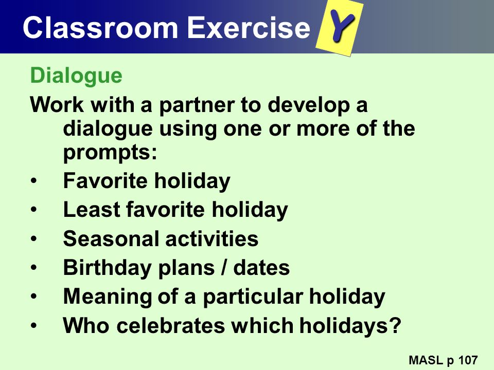 Classroom Exercise Dialogue Work with a partner to develop a dialogue using one or more of the prompts: Favorite holiday Least favorite holiday Season