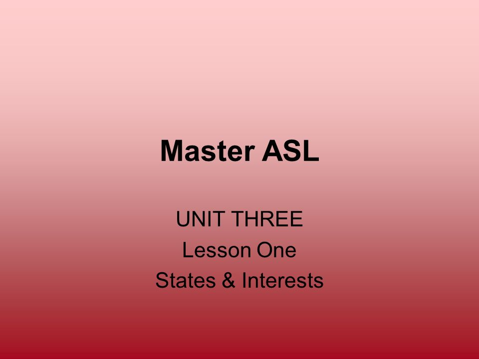 Master ASL UNIT THREE Lesson One States & Interests