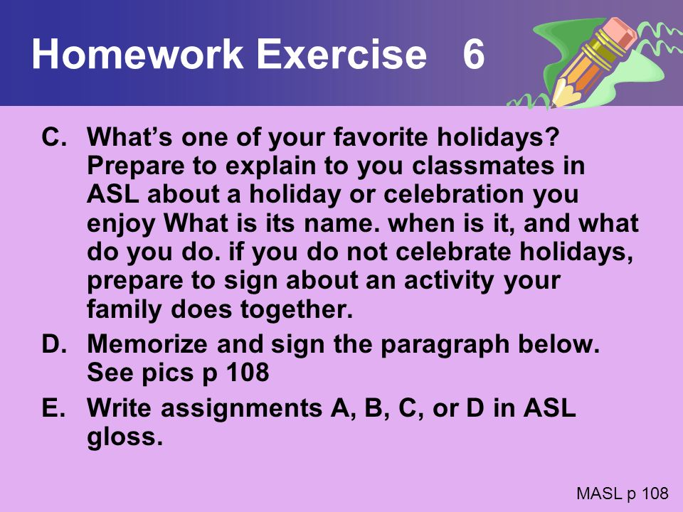 Homework Exercise 6 C.Whats one of your favorite holidays? Prepare to explain to you classmates in ASL about a holiday or celebration you enjoy What i