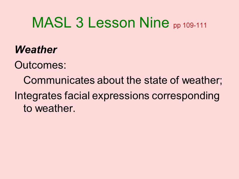 MASL 3 Lesson Nine pp 109-111 Weather Outcomes: Communicates about the state of weather; Integrates facial expressions corresponding to weather.