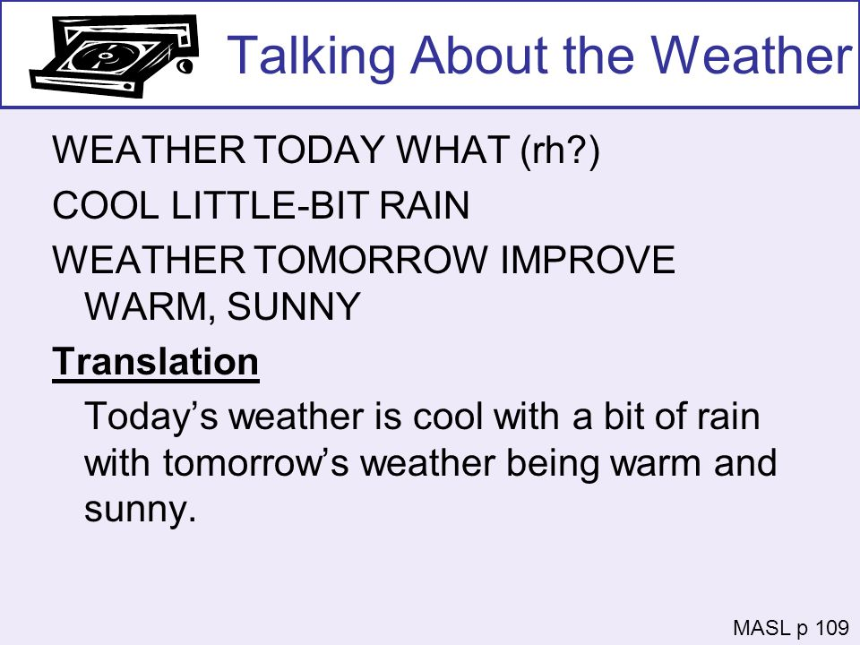 Talking About the Weather WEATHER TODAY WHAT (rh?) COOL LITTLE-BIT RAIN WEATHER TOMORROW IMPROVE WARM, SUNNY Translation Todays weather is cool with a