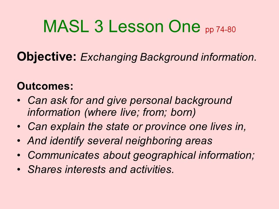 MASL 3 Lesson One pp 74-80 Objective: Exchanging Background information. Outcomes: Can ask for and give personal background information (where live; f