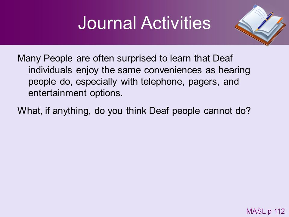 Journal Activities Many People are often surprised to learn that Deaf individuals enjoy the same conveniences as hearing people do, especially with te