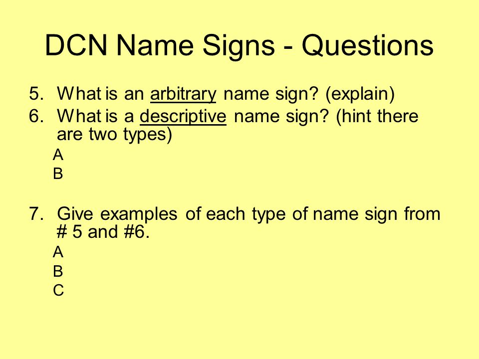 DCN Name Signs - Questions 5.What is an arbitrary name sign? (explain) 6.What is a descriptive name sign? (hint there are two types) A B 7.Give exampl