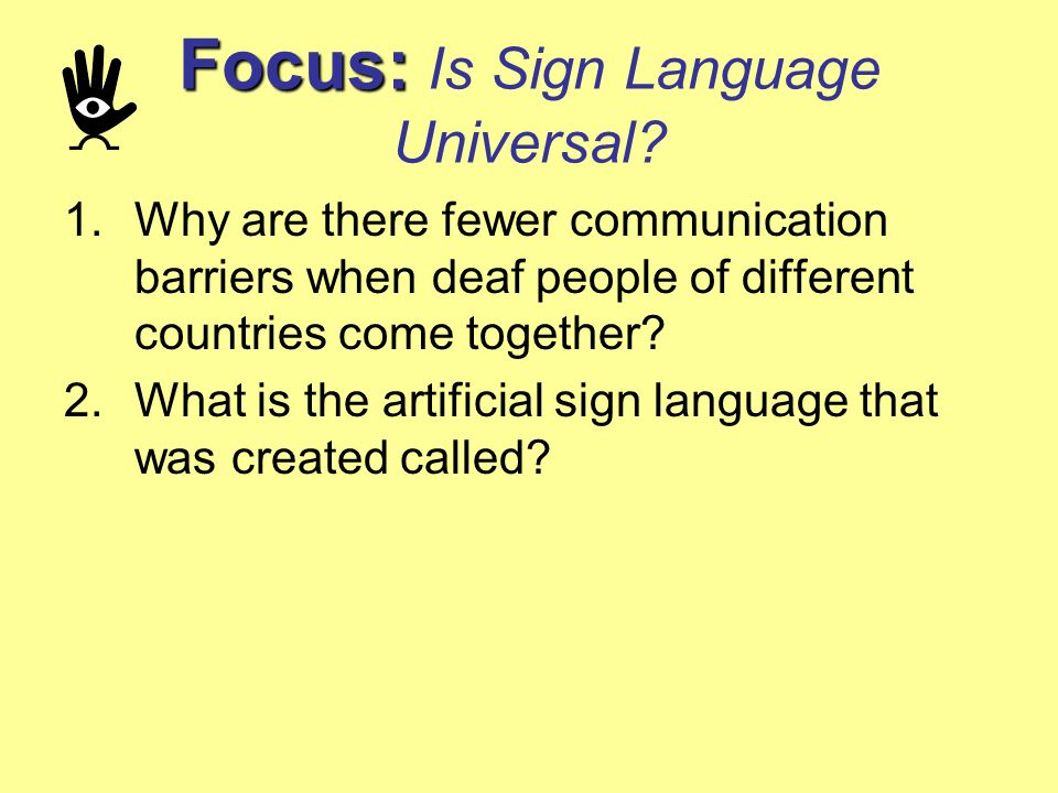Focus: Focus: Is Sign Language Universal? 1.Why are there fewer communication barriers when deaf people of different countries come together? 2.What i