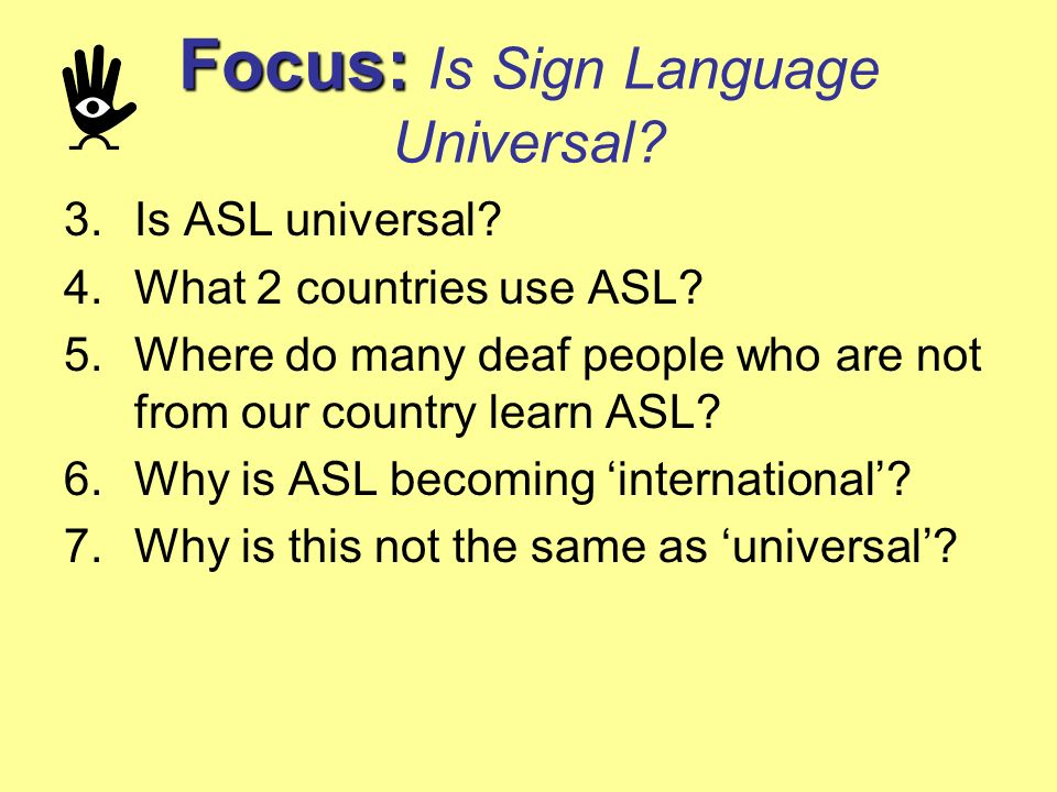 Focus: Focus: Is Sign Language Universal? 3.Is ASL universal? 4.What 2 countries use ASL? 5.Where do many deaf people who are not from our country lea