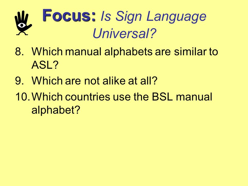 Focus: Focus: Is Sign Language Universal? 8.Which manual alphabets are similar to ASL? 9.Which are not alike at all? 10.Which countries use the BSL ma