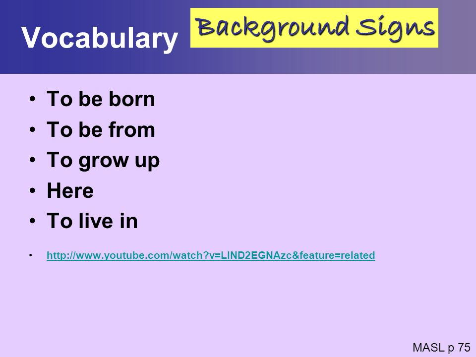 Vocabulary To be born To be from To grow up Here To live in http://www.youtube.com/watch?v=LIND2EGNAzc&feature=related MASL p 75 Background Signs