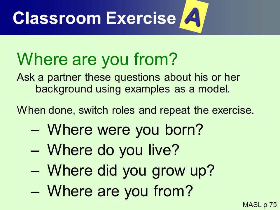 Where are you from? Ask a partner these questions about his or her background using examples as a model. When done, switch roles and repeat the exerci