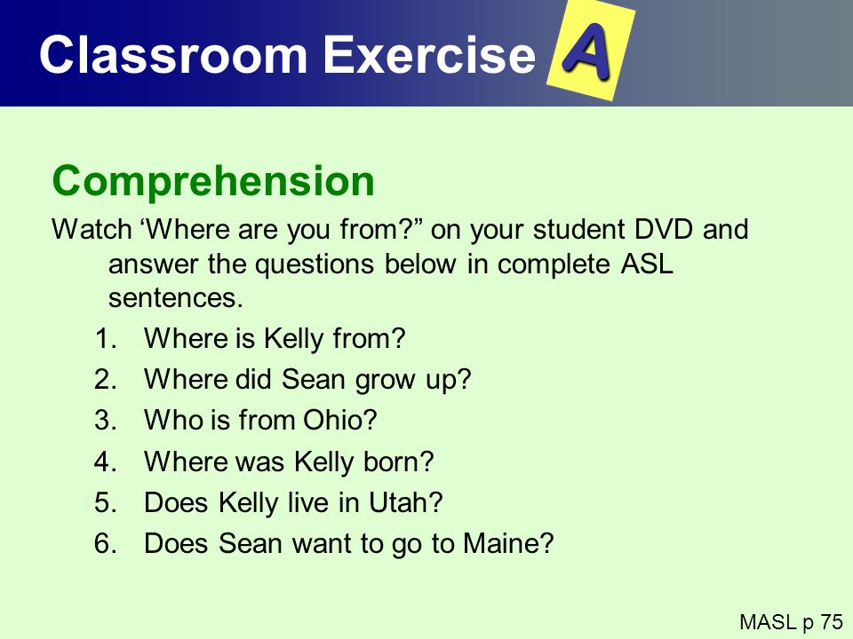 Comprehension Watch Where are you from? on your student DVD and answer the questions below in complete ASL sentences. 1.Where is Kelly from? 2.Where d