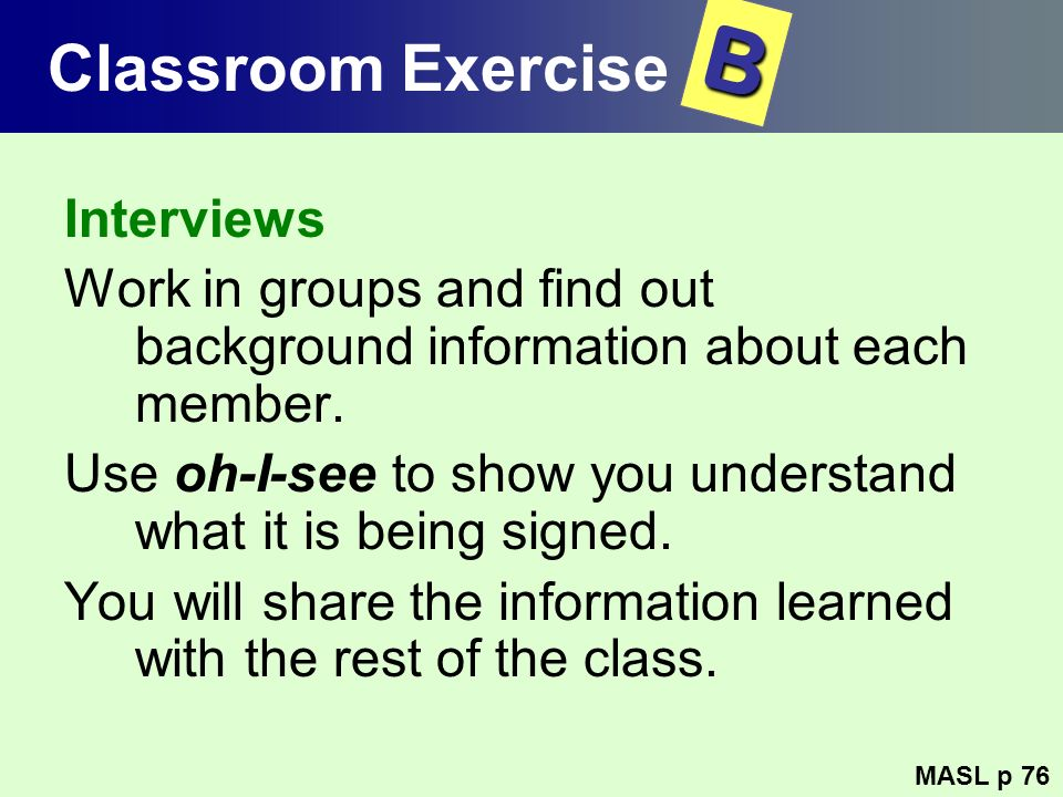 Interviews Work in groups and find out background information about each member. Use oh-I-see to show you understand what it is being signed. You will