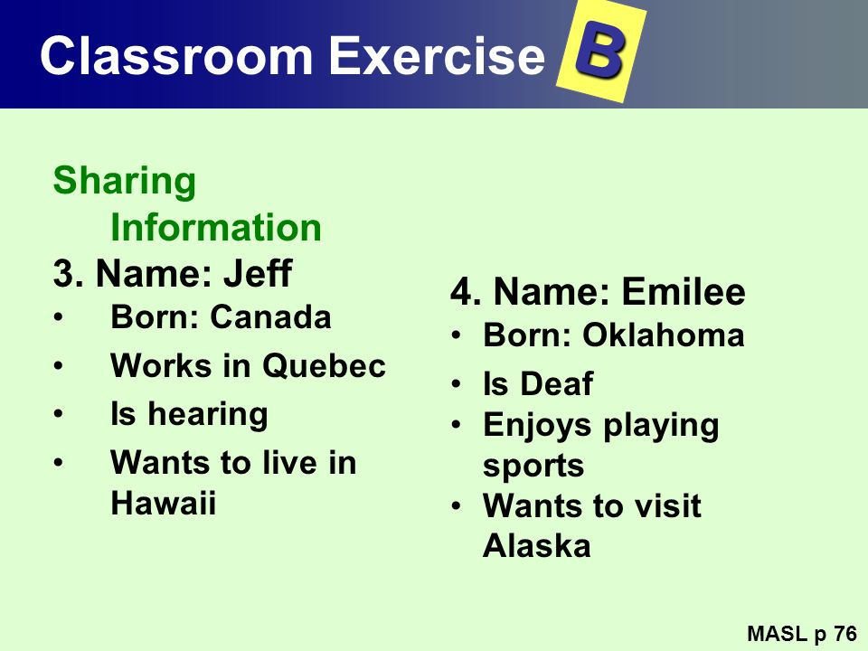 Classroom Exercise Sharing Information 3. Name: Jeff Born: Canada Works in Quebec Is hearing Wants to live in Hawaii 4. Name: Emilee Born: Oklahoma Is