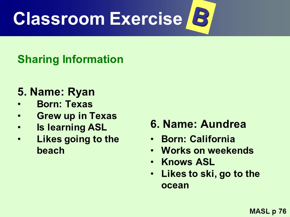 Classroom Exercise Sharing Information 5. Name: Ryan Born: Texas Grew up in Texas Is learning ASL Likes going to the beach 6. Name: Aundrea Born: Cali