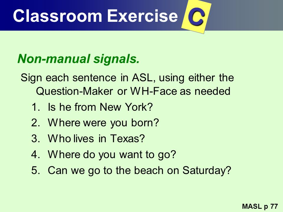 Classroom Exercise Non-manual signals. Sign each sentence in ASL, using either the Question-Maker or WH-Face as needed 1.Is he from New York? 2.Where