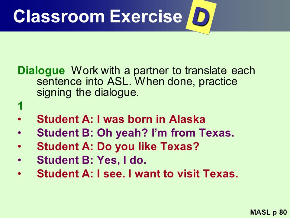 Classroom Exercise Dialogue Work with a partner to translate each sentence into ASL. When done, practice signing the dialogue. 1 Student A: I was born
