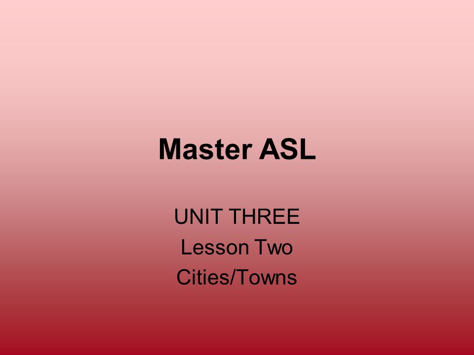 Master ASL UNIT THREE Lesson Two Cities/Towns