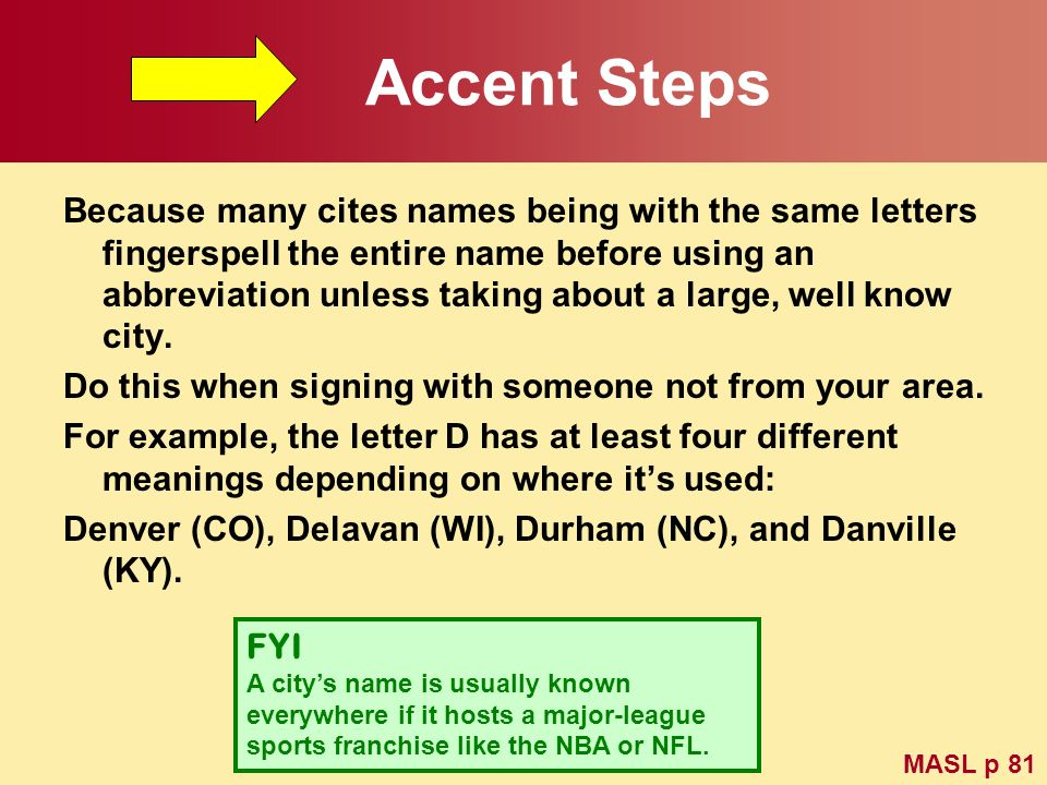 Accent Steps Because many cites names being with the same letters fingerspell the entire name before using an abbreviation unless taking about a large