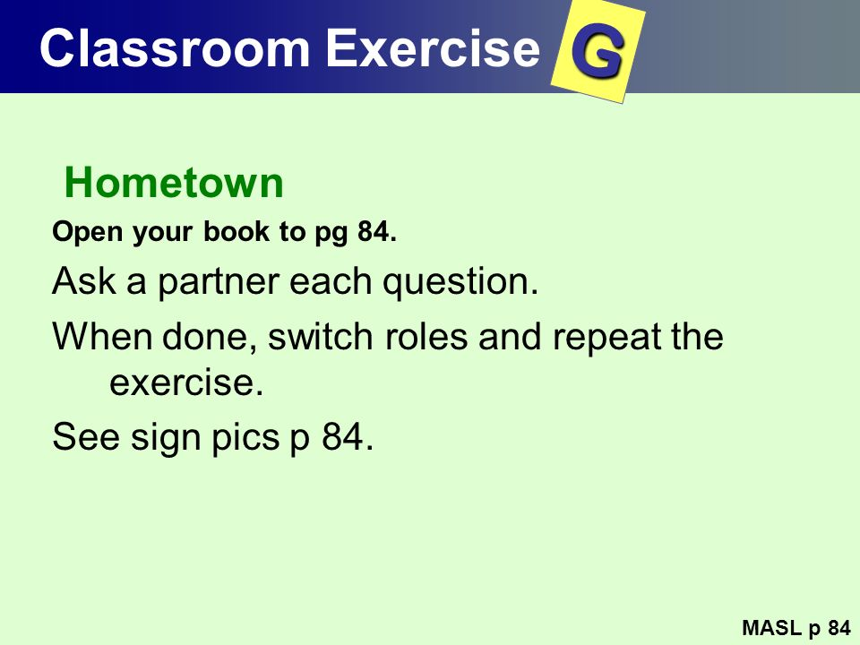 Classroom Exercise Hometown Open your book to pg 84. Ask a partner each question. When done, switch roles and repeat the exercise. See sign pics p 84.