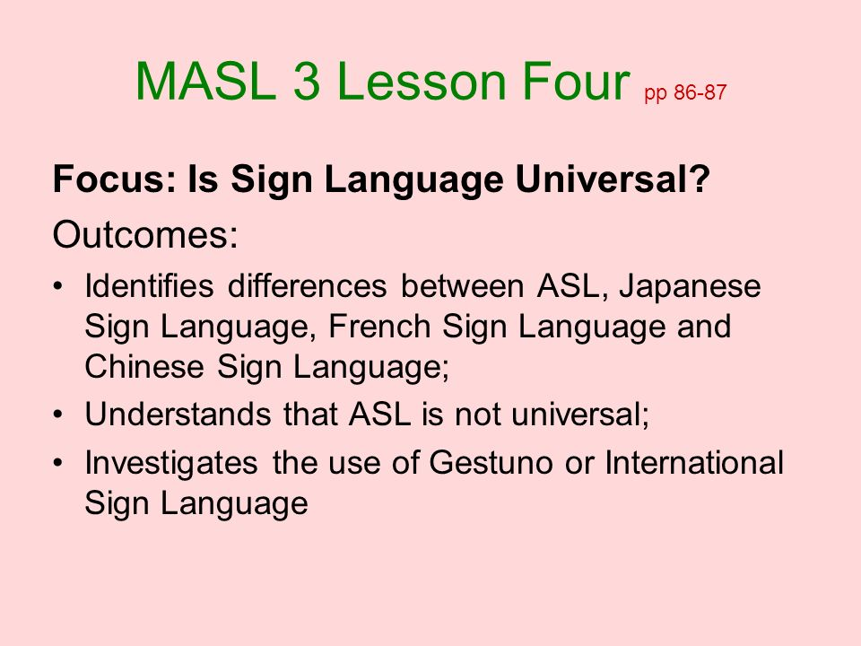 MASL 3 Lesson Four pp 86-87 Focus: Is Sign Language Universal? Outcomes: Identifies differences between ASL, Japanese Sign Language, French Sign Langu