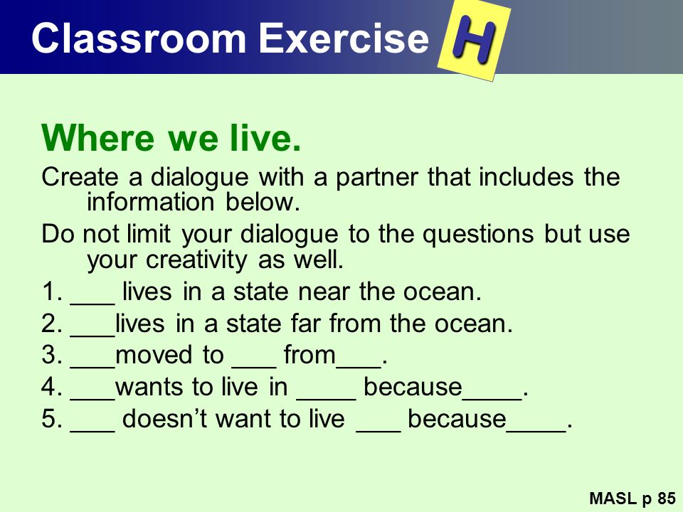 Classroom Exercise Where we live. Create a dialogue with a partner that includes the information below. Do not limit your dialogue to the questions bu