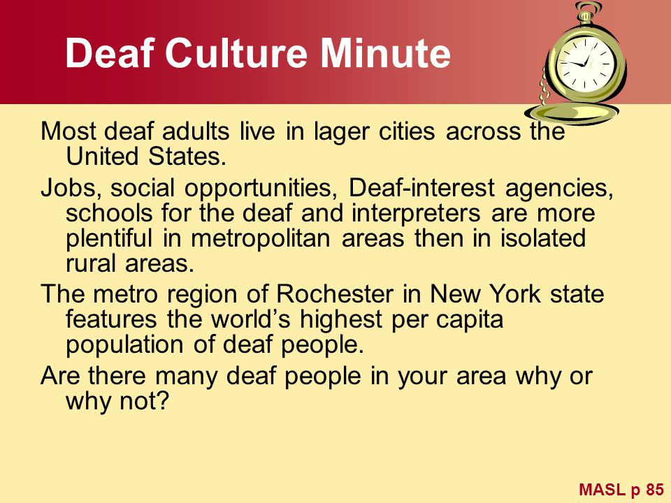 Deaf Culture Minute Most deaf adults live in lager cities across the United States. Jobs, social opportunities, Deaf-interest agencies, schools for th