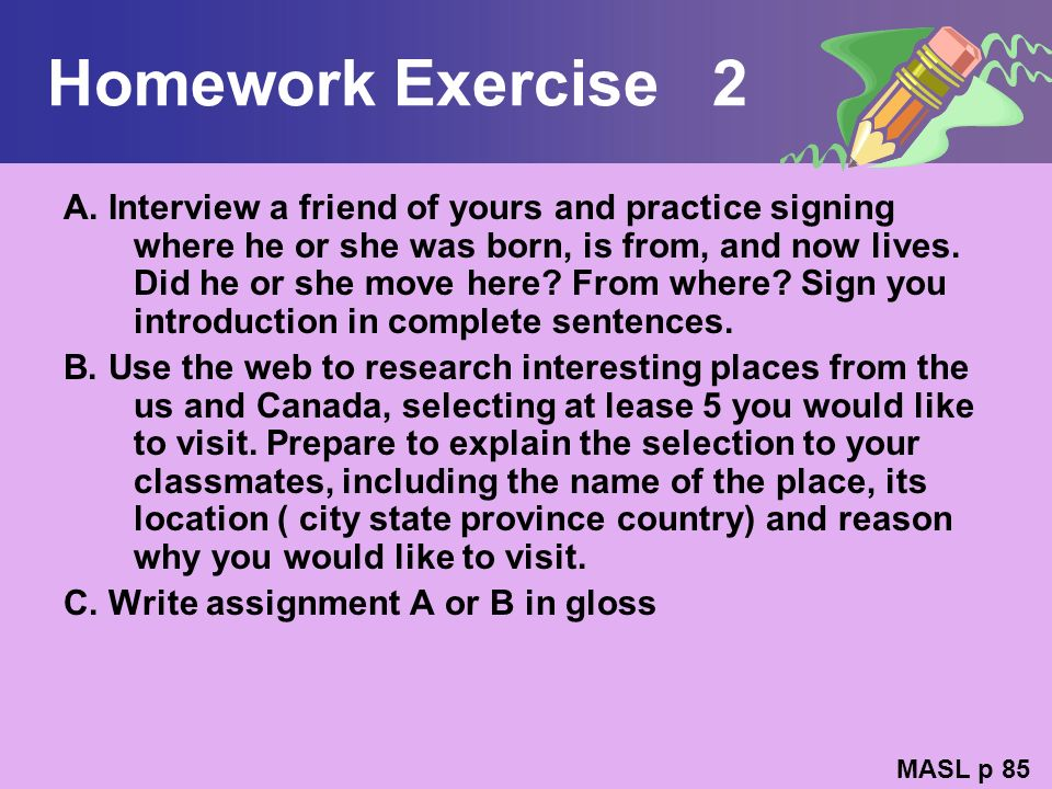 Homework Exercise 2 A. Interview a friend of yours and practice signing where he or she was born, is from, and now lives. Did he or she move here? Fro