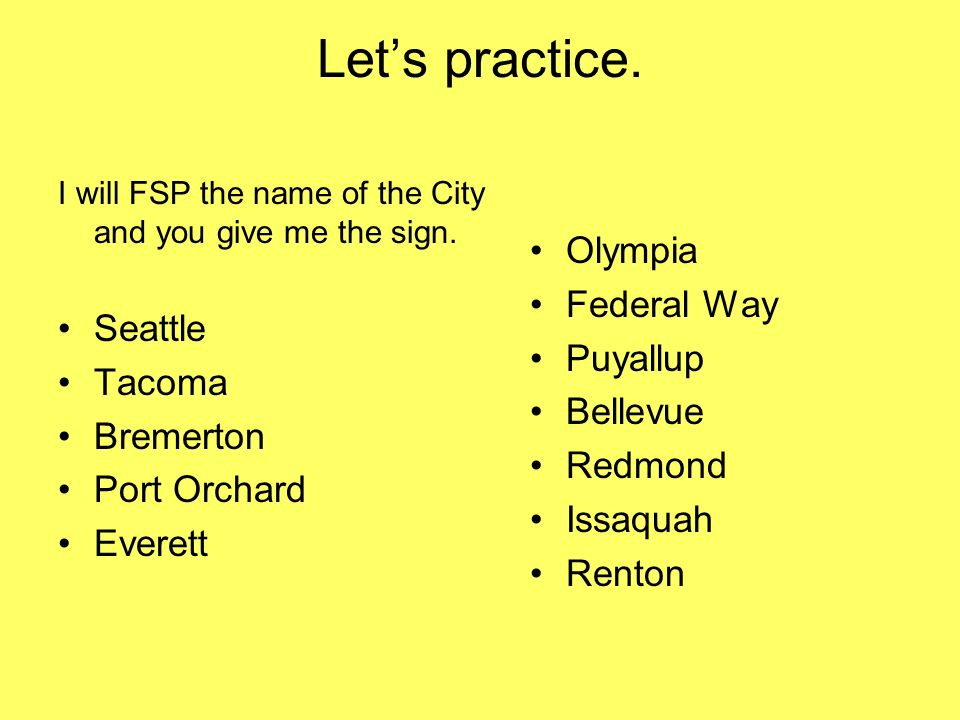 Lets practice. I will FSP the name of the City and you give me the sign. Seattle Tacoma Bremerton Port Orchard Everett Olympia Federal Way Puyallup Be