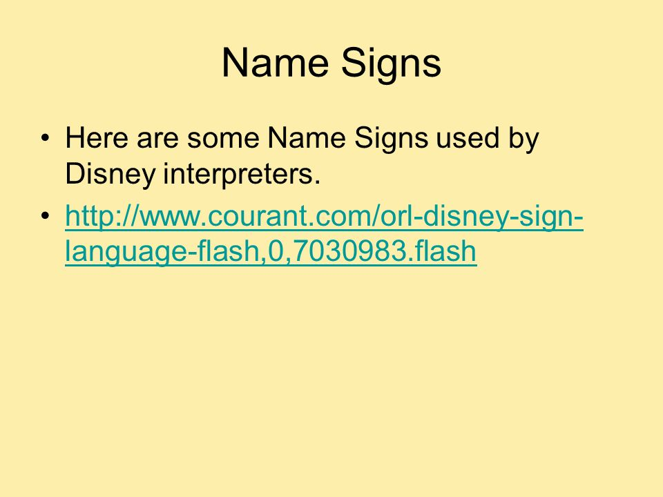 Name Signs Here are some Name Signs used by Disney interpreters. http://www.courant.com/orl-disney-sign- language-flash,0,7030983.flashhttp://www.cour