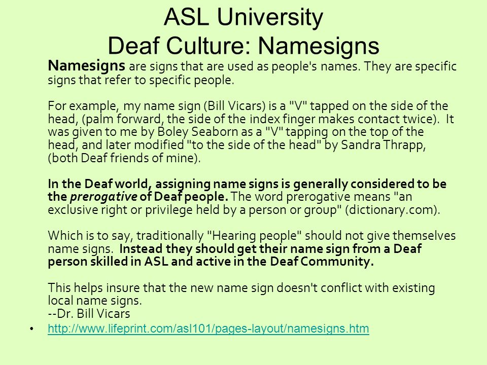 ASL University Deaf Culture: Namesigns Namesigns are signs that are used as people's names. They are specific signs that refer to specific people. For