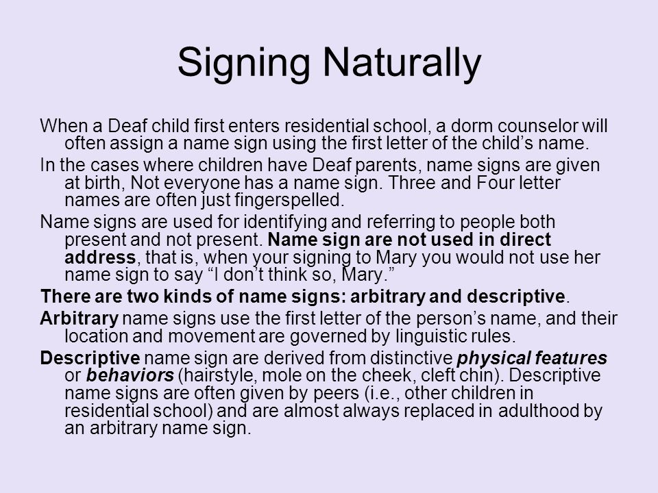 Signing Naturally When a Deaf child first enters residential school, a dorm counselor will often assign a name sign using the first letter of the chil
