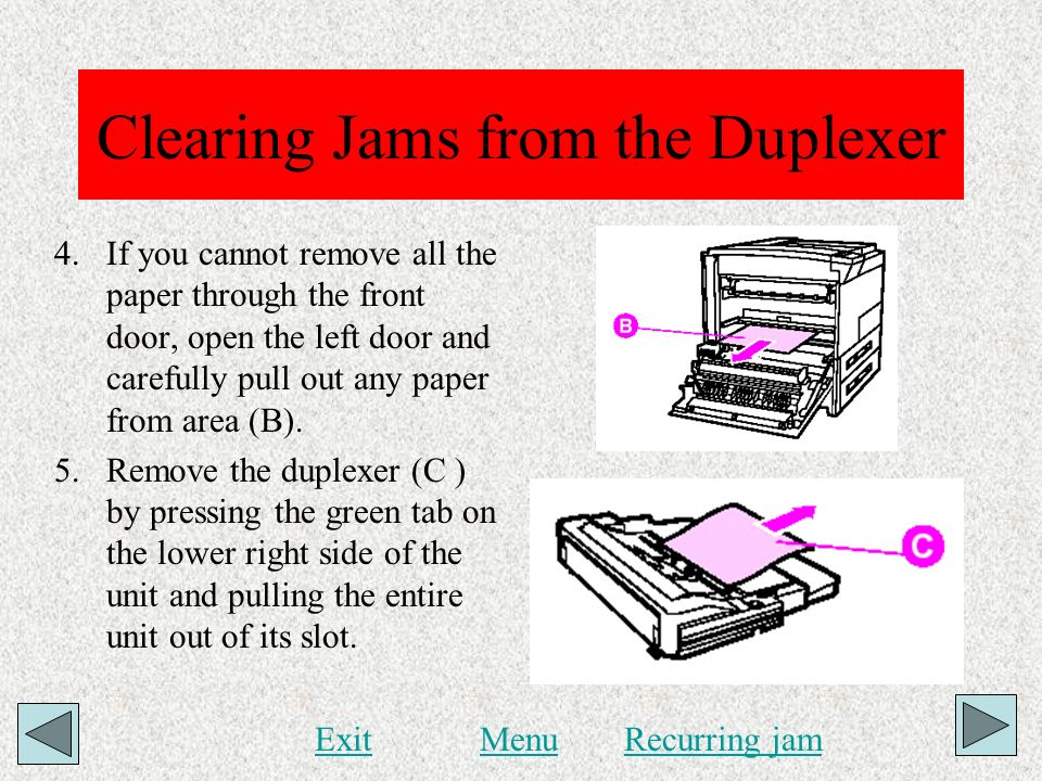 Clearing Jams from the Duplexer 4.If you cannot remove all the paper through the front door, open the left door and carefully pull out any paper from