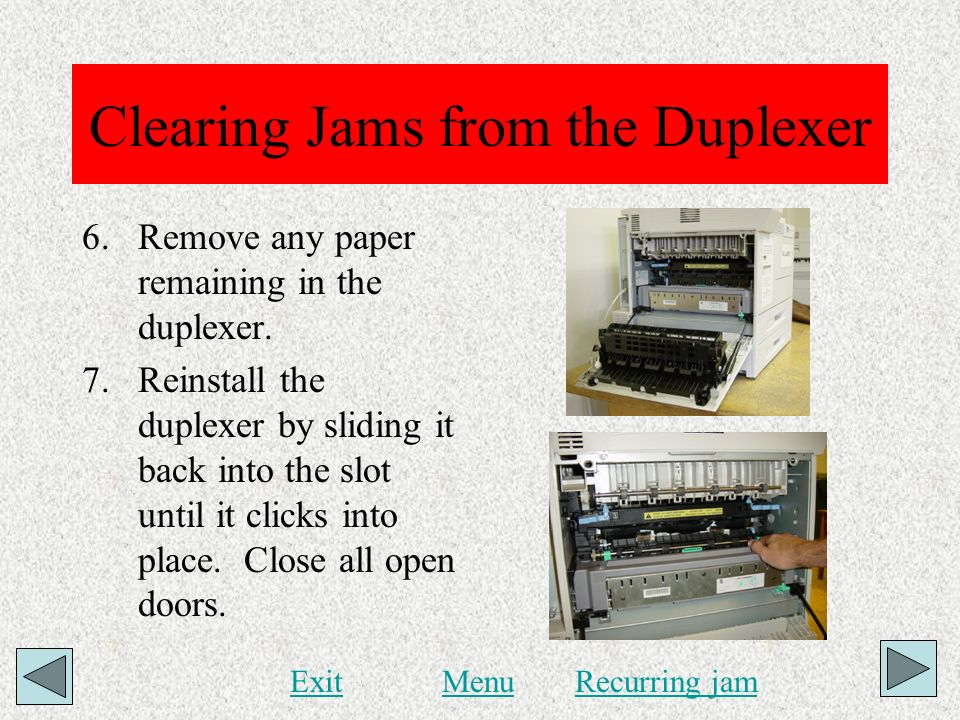 Clearing Jams from the Duplexer 6.Remove any paper remaining in the duplexer. 7.Reinstall the duplexer by sliding it back into the slot until it click