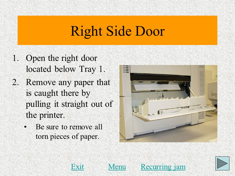 Right Side Door 1.Open the right door located below Tray 1. 2.Remove any paper that is caught there by pulling it straight out of the printer. Be sure