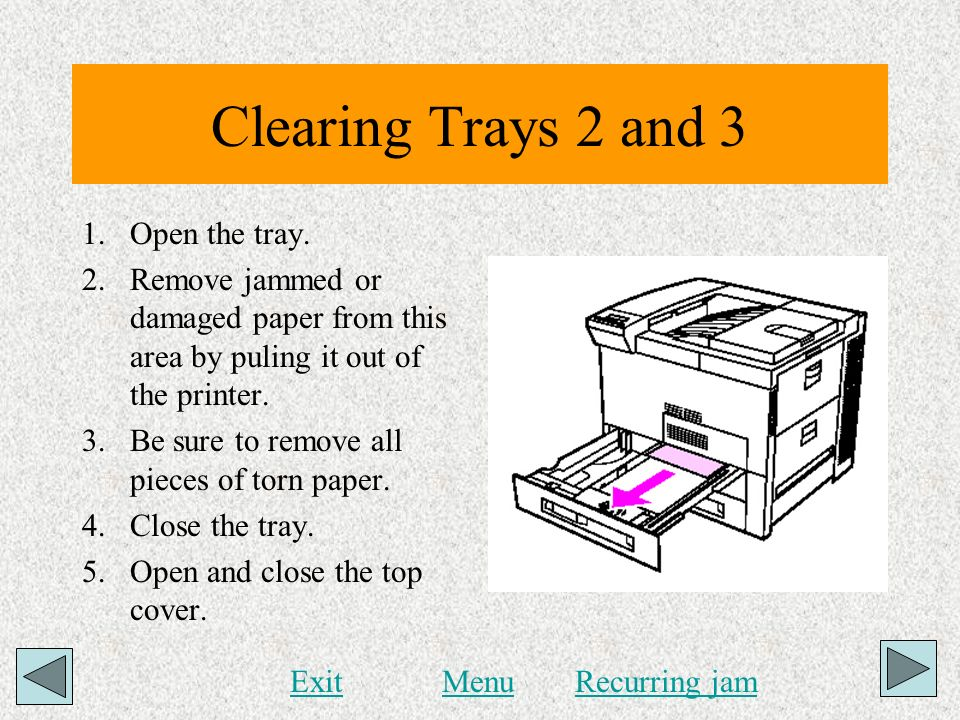 Clearing Trays 2 and 3 1.Open the tray. 2.Remove jammed or damaged paper from this area by puling it out of the printer. 3.Be sure to remove all piece