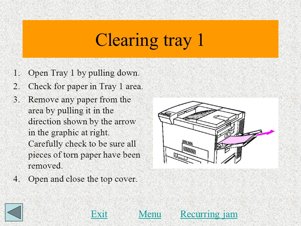 Clearing tray 1 1.Open Tray 1 by pulling down. 2.Check for paper in Tray 1 area. 3.Remove any paper from the area by pulling it in the direction shown