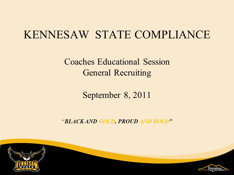 KENNESAW STATE COMPLIANCE Coaches Educational Session General Recruiting September 8, 2011 BLACK AND GOLD, PROUD AND BOLD