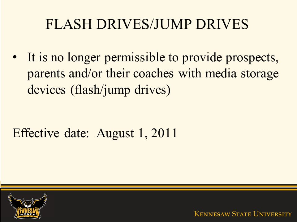 FLASH DRIVES/JUMP DRIVES It is no longer permissible to provide prospects, parents and/or their coaches with media storage devices (flash/jump drives) Effective date: August 1, 2011